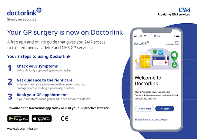 Your GP Surgery is now on Doctorlink A free app and online guide that gives you 24/7 access to trusted medical advice and NHS gp services. Your 3 steps to using Doctorlink 1 Check your symptoms with a clinically approved symptom checker 2 Get guidance to the right care whether that's an appointment with a doctor or nurse emergency care visiting a pharmacy or other 3 Book your GP appointment if your symptoms mean you need to see or talk to a doctor Download the Doctorlink app today or visit your GP practice website Get it on Google Play Down on the App Store www.doctorlink.com